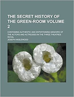 Book The Secret History of the Green-Room: Containing Authentic and Entertaining Memoirs of the Actors and Actresses in the Three Theatres Royal Volume 2