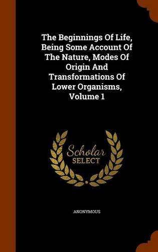 The Beginnings Of Life, Being Some Account Of The Nature, Modes Of Origin And Transformations Of Lower Organisms, Volume 1 PDF ePub book
