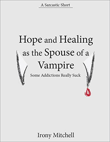 Hope and Healing as the Spouse of a Vampire: Some Addictions Really Suck (A Sarcastic Short) -