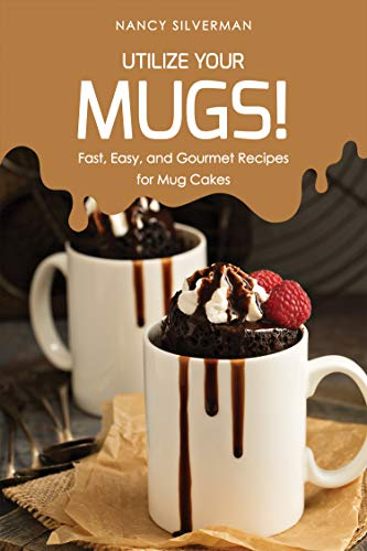 Utilize Your Mugs!: Fast, Easy, and Gourmet Recipes for Mug Cakes by Nancy Silverman