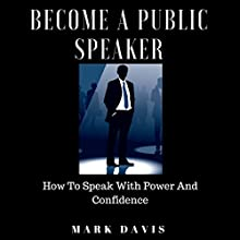 Become a Public Speaker: How to Speak with Power and Confidence Audiobook by Mark Davis Narrated by K. M. Sayer