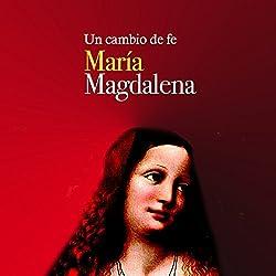 María Magdalena: Un cambio de fe [Mary Magdalene: A Change of Faith]