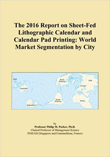 The 2016 Report on Sheet-Fed Lithographic Calendar and Calendar Pad Printing: World Market Segmentation by City   B00X28NZFO