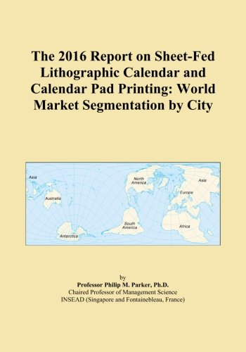The 2016 Report on Sheet-Fed Lithographic Calendar and Calendar Pad Printing: World Market Segmentation by City