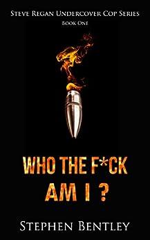 Who The F*ck Am I? (Steve Regan Undercover Cop Book 1) by [Bentley, Stephen]