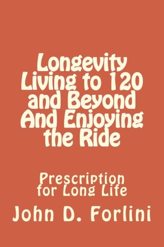 Longevity   Living to 120 and Beyond And Enjoying the Ride: Prescription for Long Life