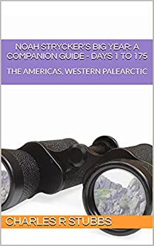 Noah Strycker's Big Year: A Companion Guide - DAYS 1 to 175: THE AMERICAS, WESTERN PALEARCTIC (Noah Strycker's Big Year: A Companion Guide - COMPENDIA) by [Stubbs, Charles R]