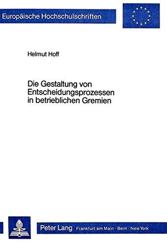 Die Gestaltung von Entscheidungsprozessen in betrieblichen Gremien (Europäische Hochschulschriften / European University Studies / Publications Universitaires Européennes) (German Edition)