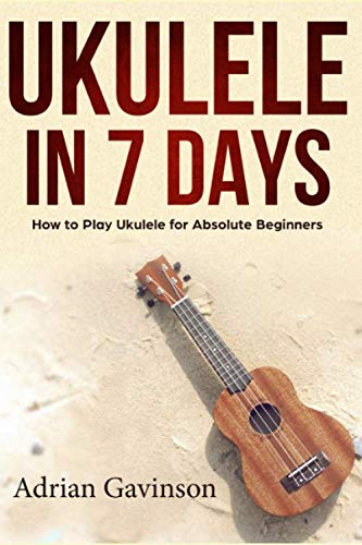 Ukulele in 7 Days: How to Play Ukulele For Absolute Beginners