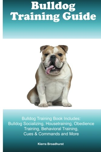 Free Bulldog Training Guide Bulldog Training Book Includes: Bulldog Socializing, Housetraining, Obedience Training, Behavioral Training, Cues & Commands and More