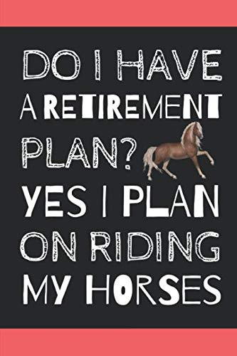 Do I Have A Retirement Plan? Yes I Plan On Riding My Horses: Novelty Notebook For The Sassy Sophisticated Horse Rider ()