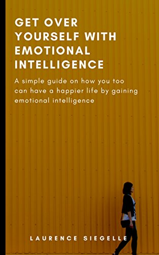 GET OVER YOURSELF WITH EMOTIONAL INTELLIGENCE: A simple guide on how you too  can have a happier life by gaining emotional intelligence
