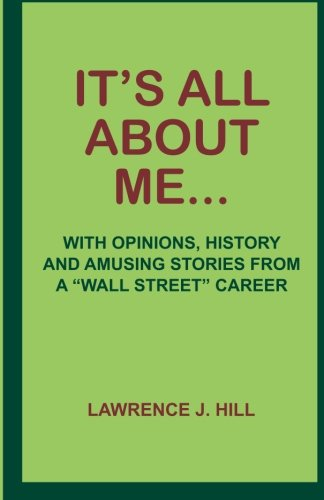 It's All About Me.: With Opinions, History and Amusing Stories from a Wall Street Career pdf