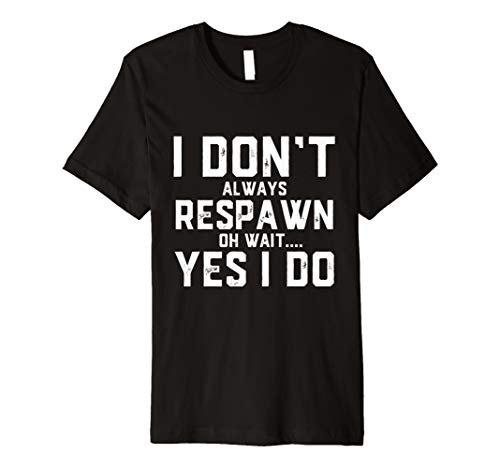 I Don't Always Respawn Oh Wait.. Yes I Do Funny Gamer Premium -