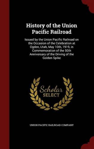Utah Ogden Union (History of the Union Pacific Railroad: Issued by the Union Pacific Railroad on the Occasion of the Celebration at Ogden, Utah, May 10th, 1919, in ... of the Driving of the Golden Spike)