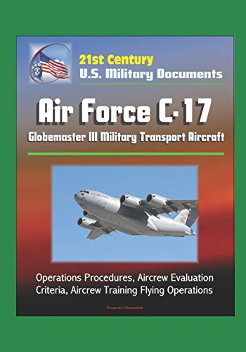 21st Century U.S. Military Documents: Air Force C-17 Globemaster III Military Transport Aircraft - Operations Procedures, Aircrew Evaluation Criteria, Aircrew Training Flying Operations ()