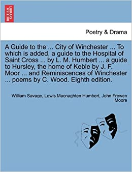 A Guide to the ... City of Winchester ... To which is added, a guide to the Hospital of Saint Cross ... by L. M. Humbert ... a guide to Hursley, the ... ... poems by C. Wood. Eighth edition.
