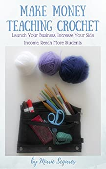 Make Money Teaching Crochet: Launch Your Business, Increase Your Side Income, Reach More Students by [Segares, Marie]