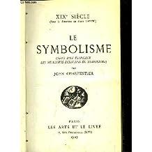 LE SYMBOLISME XIX SIECLE:  Suivi D'Un Florilege Des Meilleurs Ecrivains Du Symbolisme