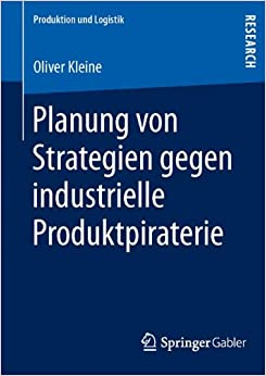 Planung von Strategien Gegen Industrielle Produktpiraterie (Produktion und Logistik) (German Edition)