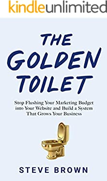 The Golden Toilet: Stop Flushing Your Marketing Budget into Your Website and Build a System That Grows Your Business