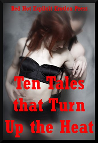 Ten Tales that Turn Up the Heat: Ten Explicit Erotica Stories