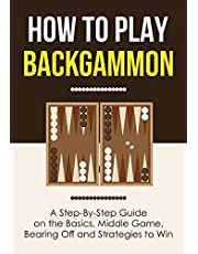 How to Play Backgammon: A Step-By-Step Guide on the Basics, Middle Game, Bearing Off and Strategies to Win