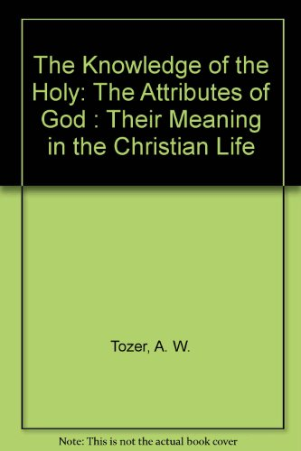 The Knowledge of the Holy: The Attributes of God : Their Meaning in the Christian Life