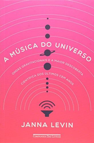 A Música do Universo. Ondas Gravitacionais e a Maior Descoberta Científica dos Últimos Cem Anos