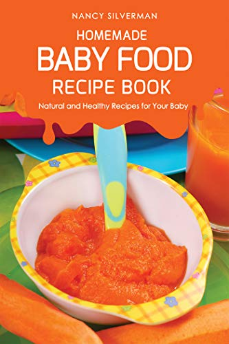 Homemade Baby Food Recipe Book: Natural and Healthy Recipes for Your Baby by Nancy Silverman