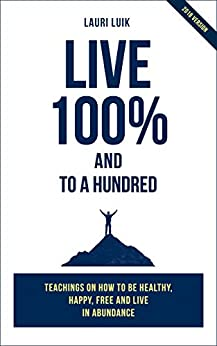 Live 100% and to a hundred: Teachings on how to be healthy, happy and free and live in abundance by [Luik, Lauri]