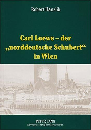 Carl Loewe - Der -Norddeutsche Schubert- In Wien: Studien Und Dokumente Zu Carl Loewes Wienreise Und Seiner Weitreichenden Beziehungen Zum Wiener Musi by Robert Hanzlik (2002-08-06)