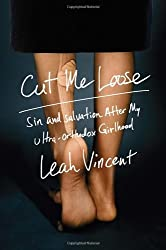 Cut Me Loose: Sin and Salvation After My Ultra-Orthodox Girlhood by Leah Vincent (2014-01-21)