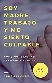 Soy madre, trabajo y me siento culpable: Cómo compaginar trabajo y familia (Spanish Edition) by [Fuentes, Sonsoles]