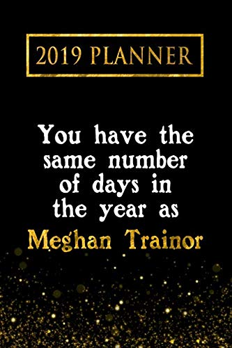 2019 Planner: You Have The Same Number Of Days In The Year As Meghan Trainor: Meghan Trainor 2019 Planner