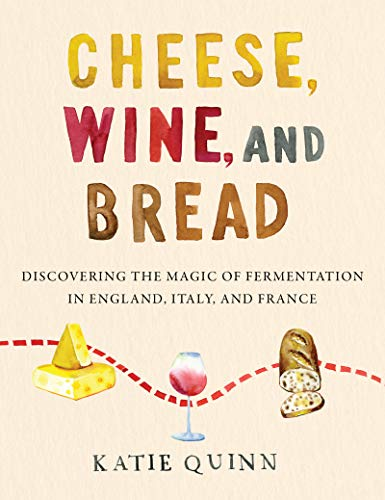 Book Cover: Cheese, Wine, and Bread: Discovering the Magic of Fermentation in England, Italy, and France