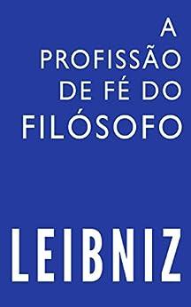 A profissão de fé do filósofo (Leibniz Brasil Livro 1) por [Souza, Fernando Luiz Barreto Gallas e]