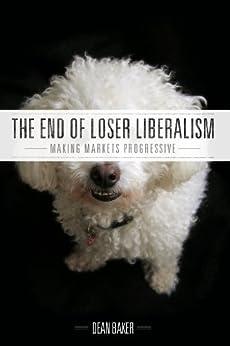 The End of Loser Liberalism: Making Markets Progressive by [Baker, Dean]