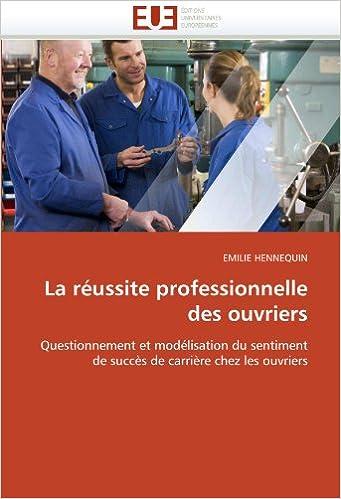 Books epub téléchargement gratuit La réussite professionnelle des ouvriers: Questionnement et modélisation du sentiment de succès de carrière chez les ouvriers 6131534489 CHM