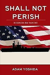 Shall Not Perish: The Second Civil War: Volume Three (Volume 3)