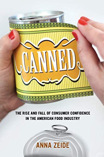 Canned: The Rise and Fall of Consumer Confidence in the American Food Industry (California Studies in Food and Culture) by Anna Zeide