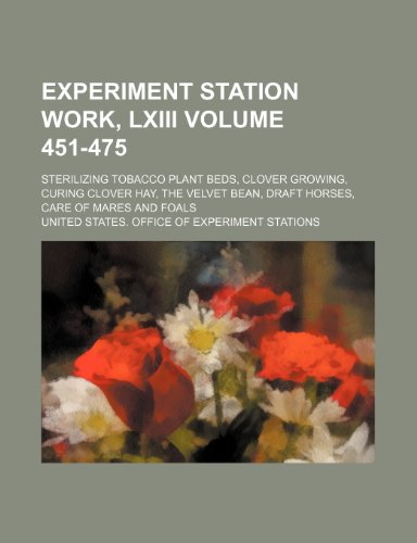 - Experiment station work, LXIII Volume 451-475 ; Sterilizing tobacco plant beds, clover growing, curing clover hay, the velvet bean, draft horses, care of mares and foals