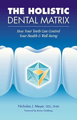 The Holistic Dental Matrix: How Your Teeth Control Your Health and Well-being