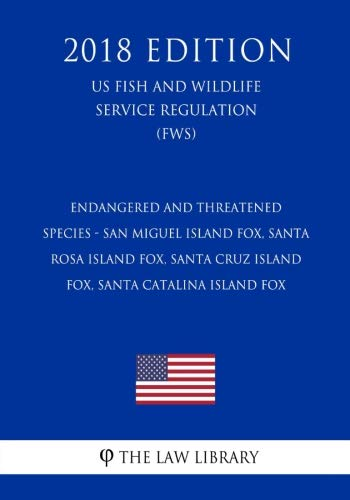 Endangered and Threatened Species - San Miguel Island Fox, Santa Rosa Island Fox, Santa Cruz Island Fox, Santa Catalina Island Fox (US Fish and Wildlife Service Regulation) (FWS) (2018 ()