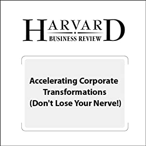 Accelerating Corporate Transformations (Don't Lose Your Nerve!) (Harvard Business Review) Periodical