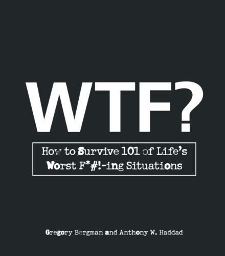 W.T.F.?: How to Survive 101 of Life's Worst F*#!-ing Situations