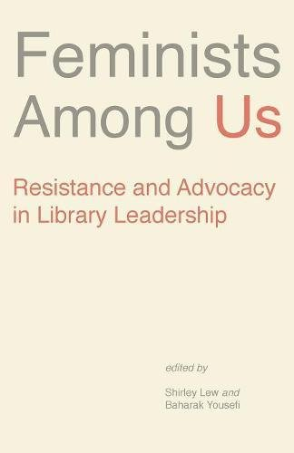 Feminists Among Us: Resistance and Advocacy in Library Leadership (Gender and Sexuality in Information Studies) Lew Shirley