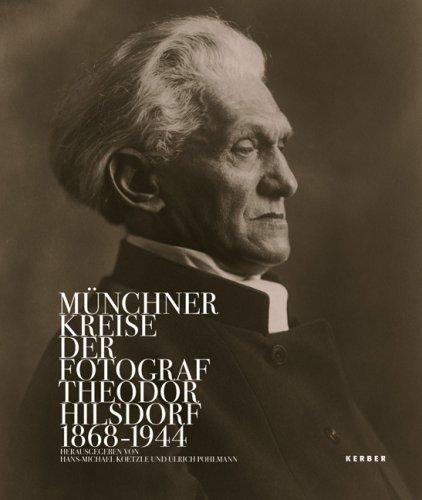 Münchner Kreise: Der Fotograf Theodor Hilsdorf 1868-1944