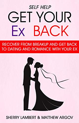 Self Help: Get Your Ex Back: Recover From Breakup And Get Back To Dating And Romance With Your Ex