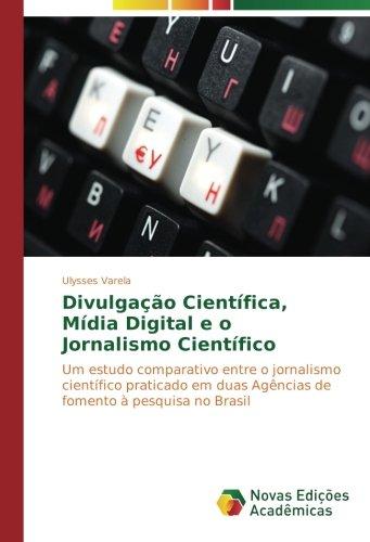 Divulgação Científica, Mídia Digital e o Jornalismo Científico: Um estudo comparativo entre o jornalismo científico praticado em duas Agências de fomento à pesquisa no Brasil (Portuguese Edition) PDF